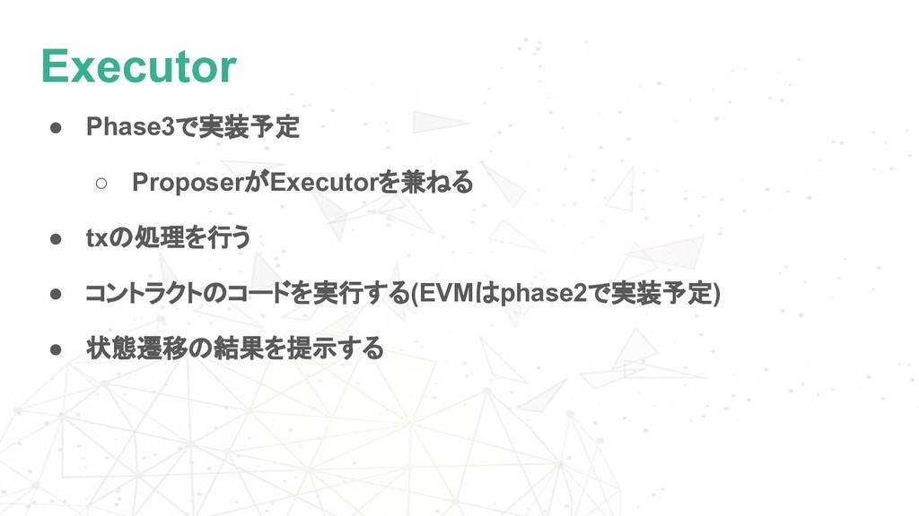 Executor ● Phase3で実装予定 ○ ProposerがExecutorを兼ねる ...