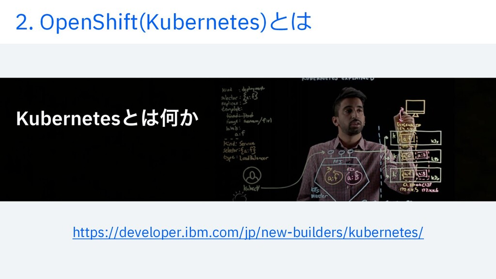 2. OpenShift(Kubernetes)とは https://developer.ib...