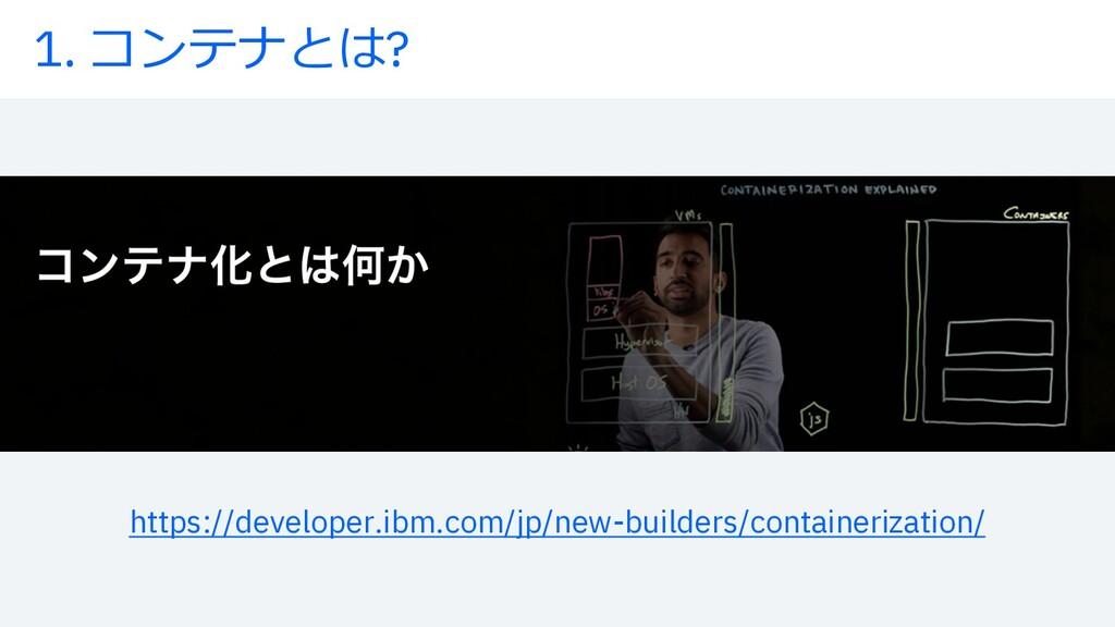 1. コンテナとは? https://developer.ibm.com/jp/new-bui...