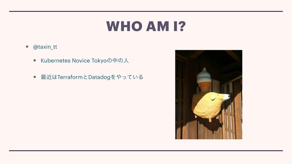WHO AM I? • @taxin_tt • Kubernetes Novice Tokyo...