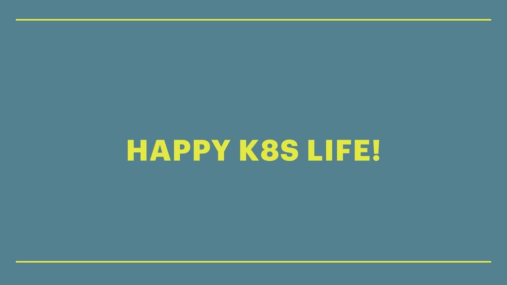 HAPPY K8S LIFE!