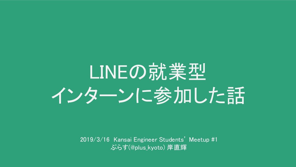 LINEの就業型 インターンに参加した話 2019/3/16 Kansai Enginee...
