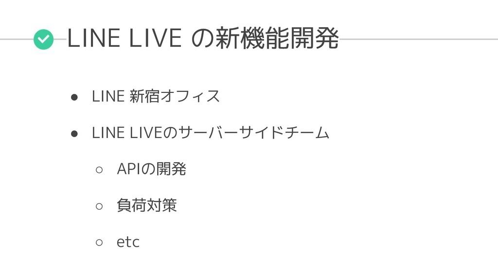 LINE LIVE の新機能開発 ● LINE 新宿オフィス ● LINE LIVEのサーバー...