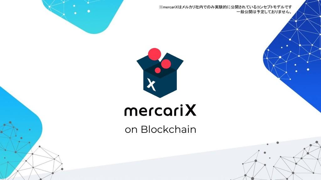 on Blockchain ※mercariXはメルカリ社内でのみ実験的に公開されているコンセ...
