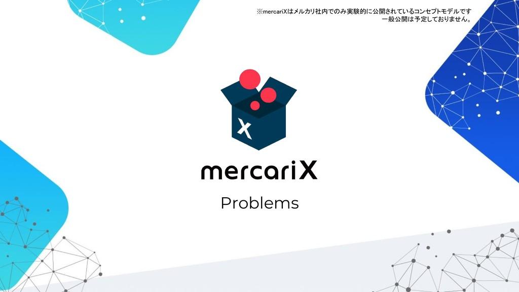 Problems ※mercariXはメルカリ社内でのみ実験的に公開されているコンセプトモデル...