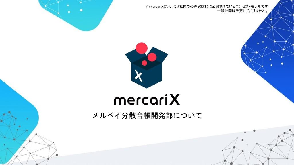 メルペイ分散台帳開発部について ※mercariXはメルカリ社内でのみ実験的に公開されているコ...