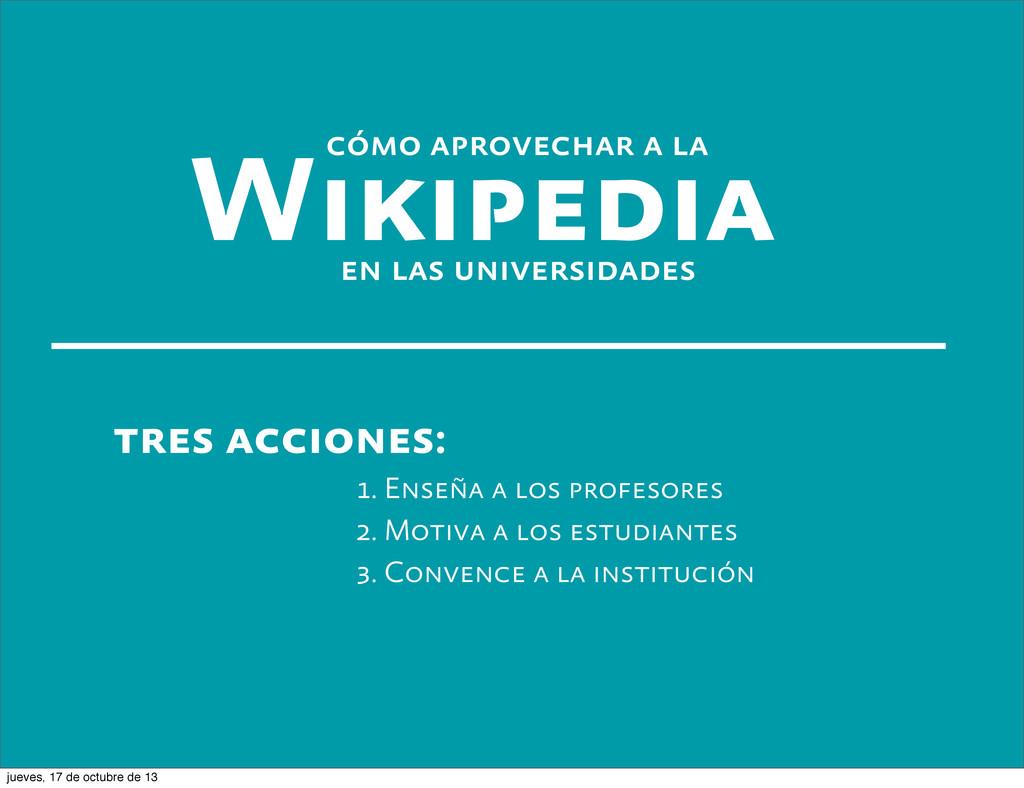 Wikipedia en las universidades tres acciones: 1...