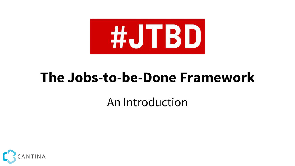 The Jobs-to-be-Done Framework An Introduction