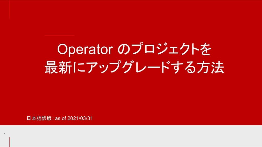 Operator のプロジェクトを 最新にアップグレードする方法 1 日本語訳版: as of...