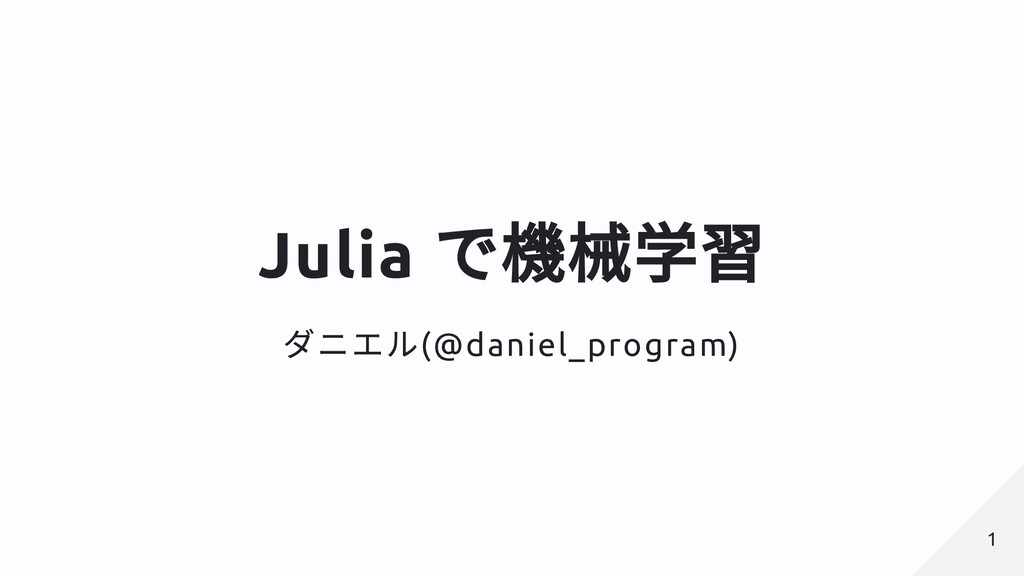 Julia で機械学習 ダニエル(@daniel_program) 1 1