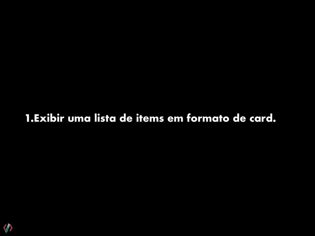 1.Exibir uma lista de items em formato de card.