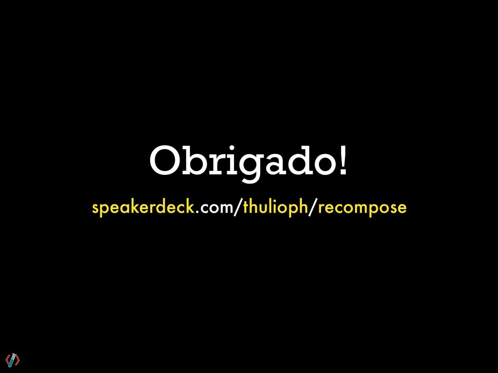 Obrigado! speakerdeck.com/thulioph/recompose
