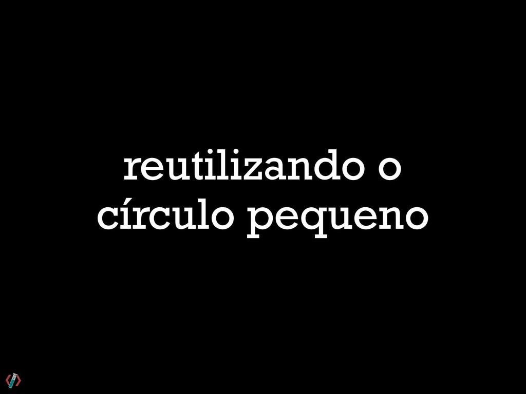 reutilizando o círculo pequeno