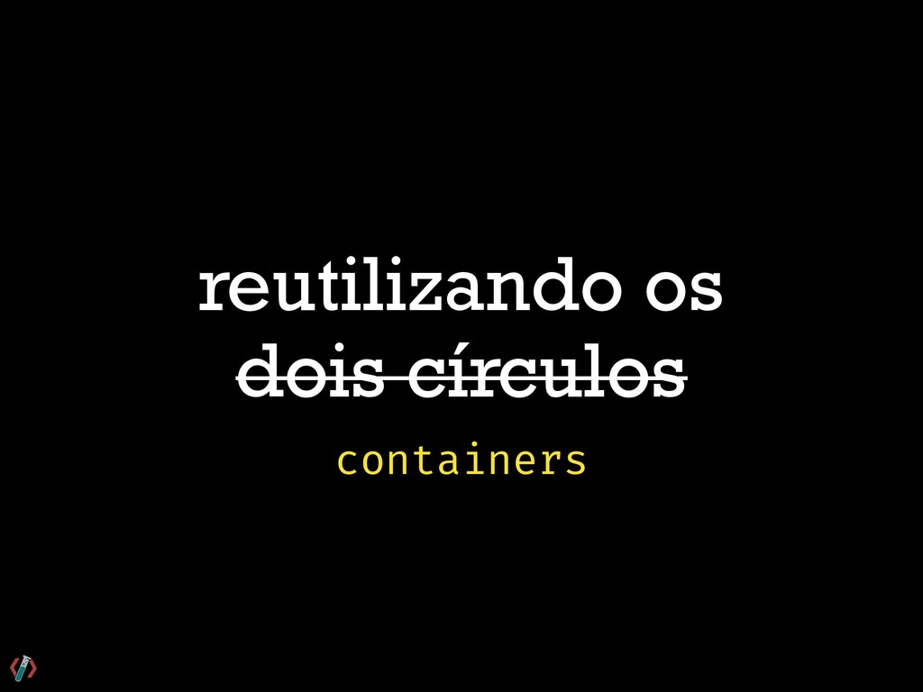 reutilizando os dois círculos containers