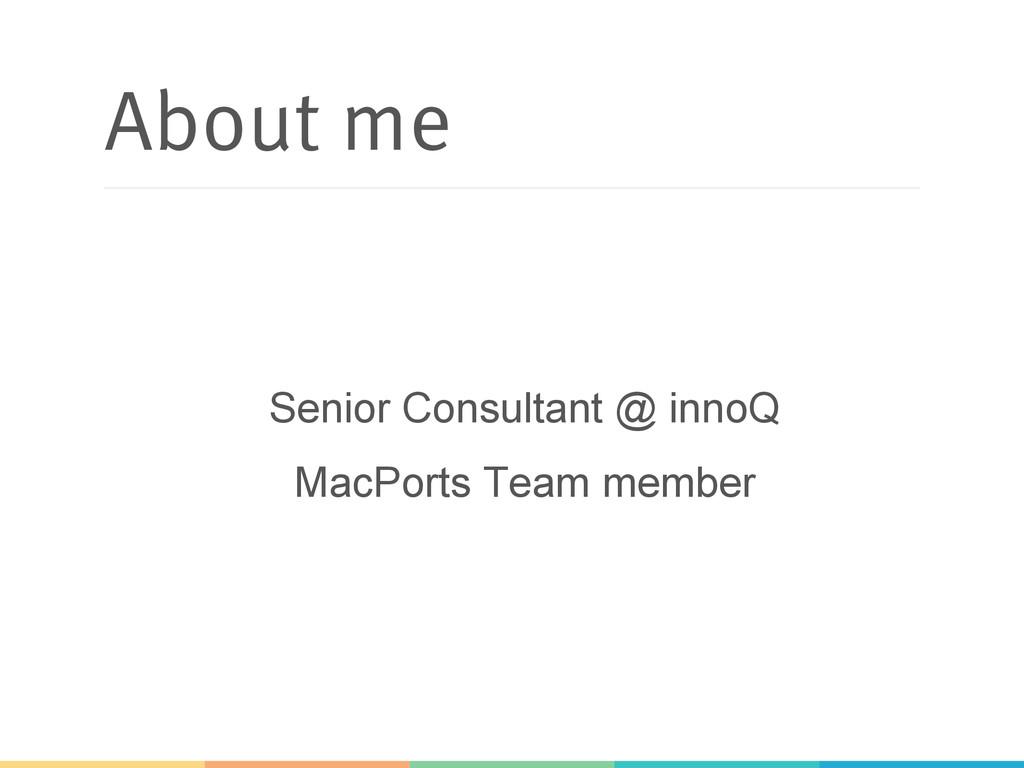 About me Senior Consultant @ innoQ MacPorts Tea...