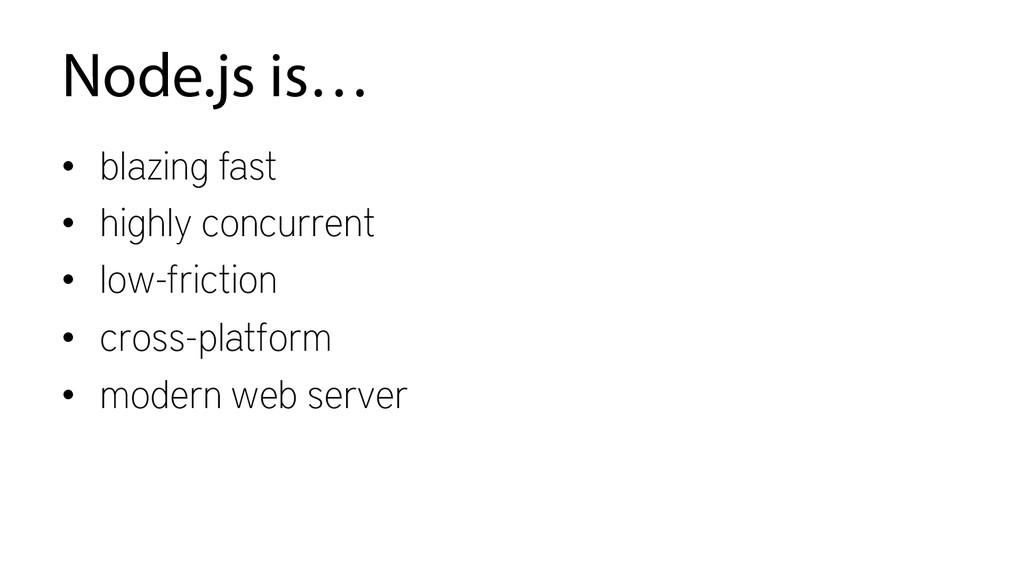 Node.js is… • blazing fast • highly concurren...