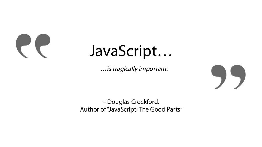 JavaScript… …is tragically important. – Douglas...