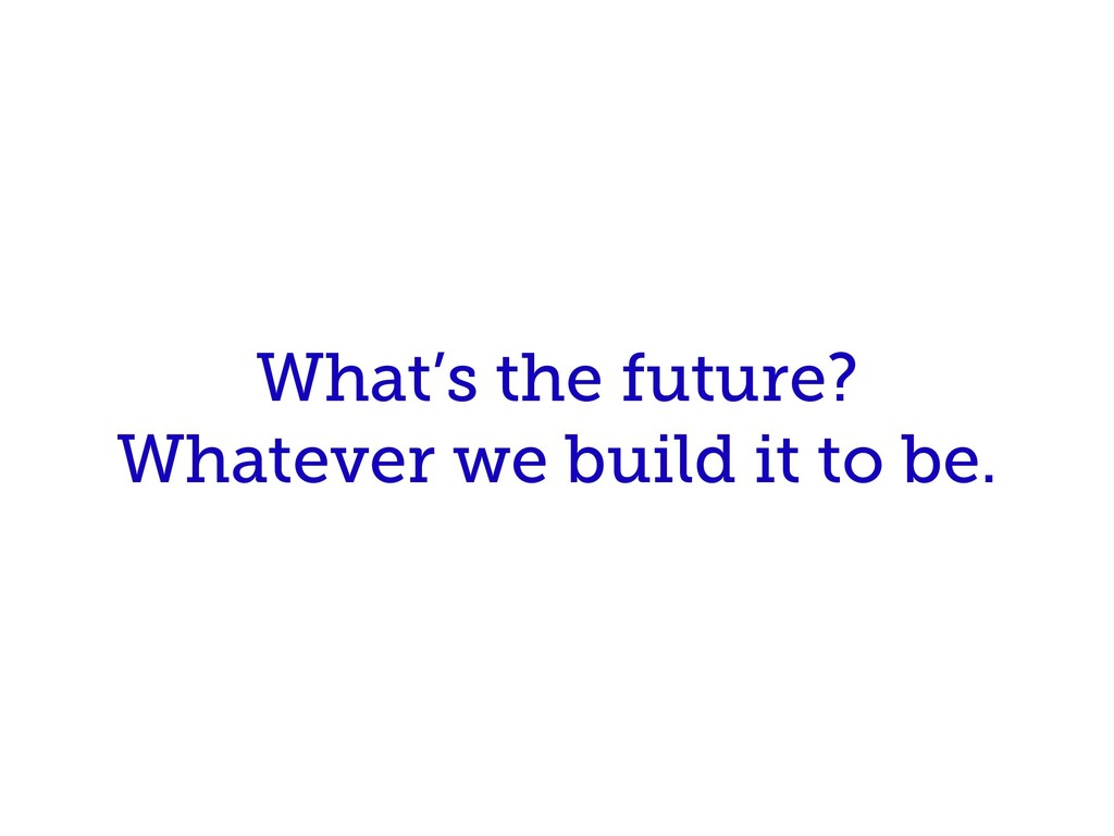 What's the future? Whatever we build it to be.