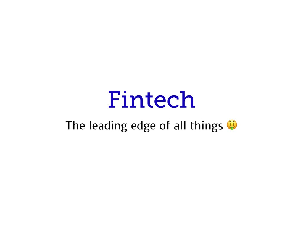 Fintech The leading edge of all things