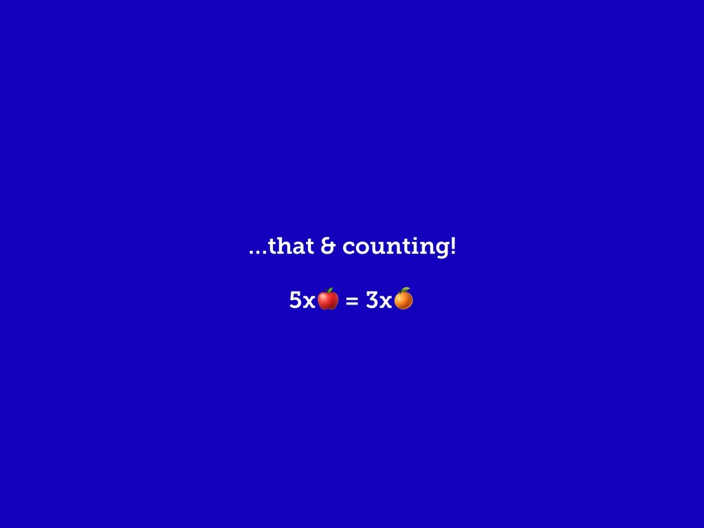 …that & counting! 5x = 3x