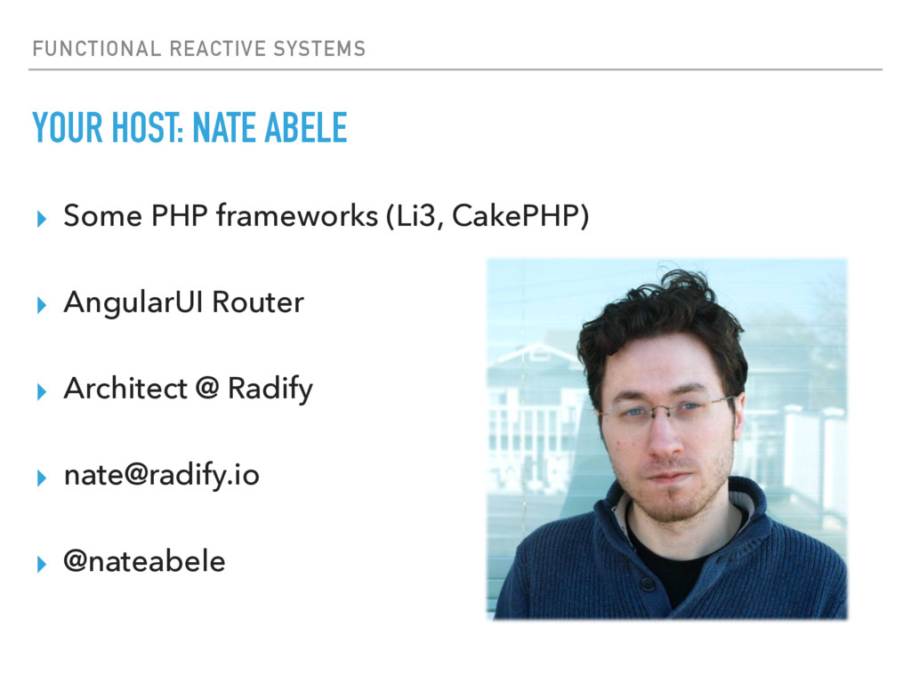 FUNCTIONAL REACTIVE SYSTEMS YOUR HOST: NATE ABE...