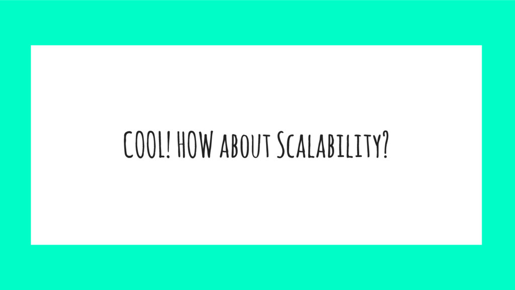 COOL! HOW about Scalability?