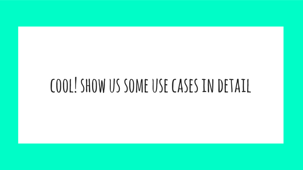 cool! show us some use cases in detail