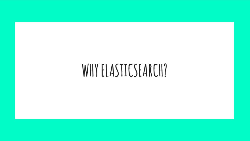 WHY ELASTICSEARCH?