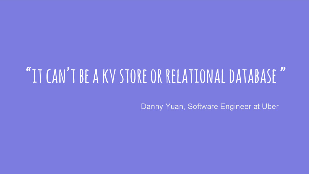 """it can't be a kv store or relational database ..."