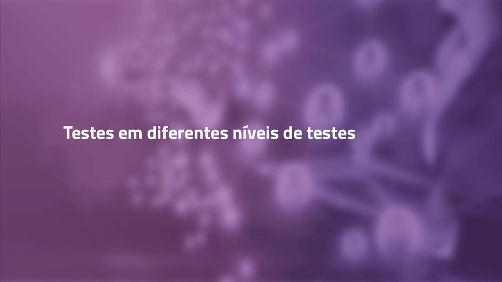 Testes em diferentes níveis de testes
