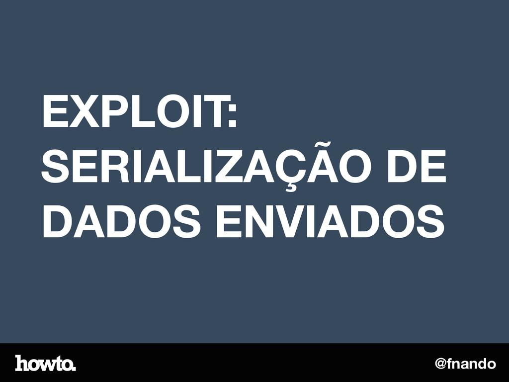 @fnando EXPLOIT: SERIALIZAÇÃO DE DADOS ENVIADOS