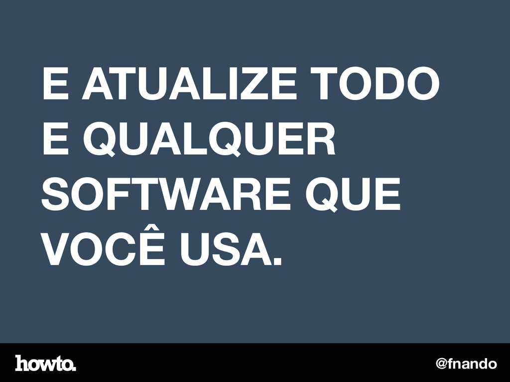 @fnando E ATUALIZE TODO E QUALQUER SOFTWARE QUE...
