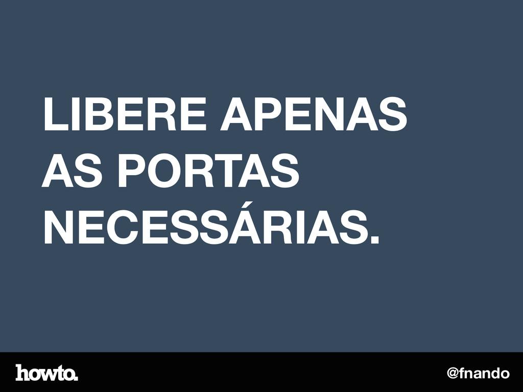 @fnando LIBERE APENAS AS PORTAS NECESSÁRIAS.