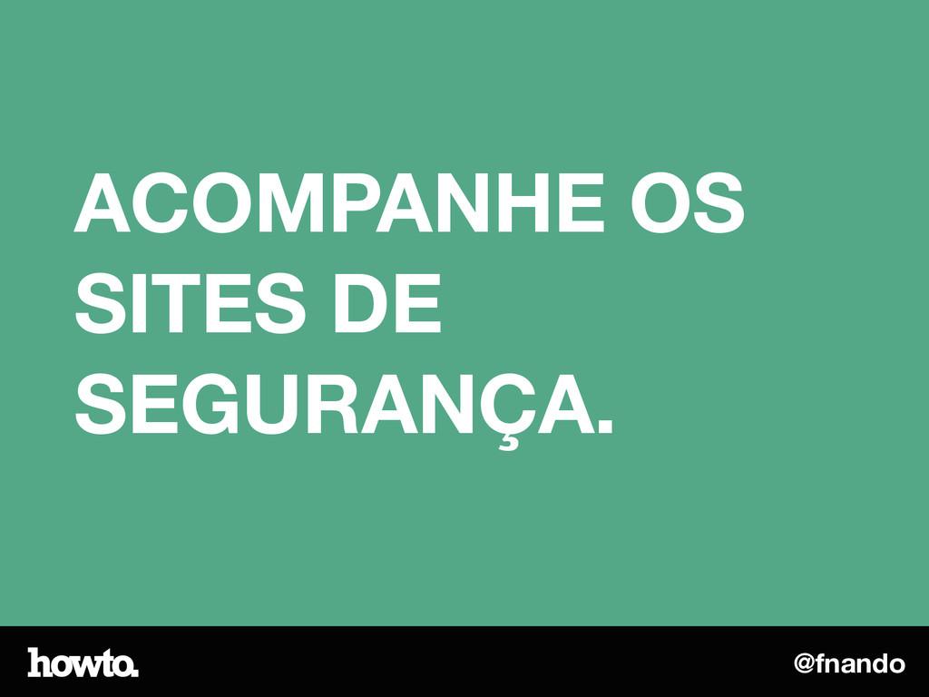 @fnando ACOMPANHE OS SITES DE SEGURANÇA.