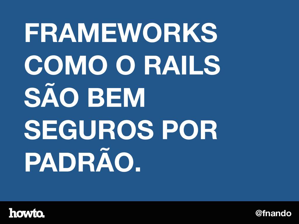 @fnando FRAMEWORKS COMO O RAILS SÃO BEM SEGUROS...