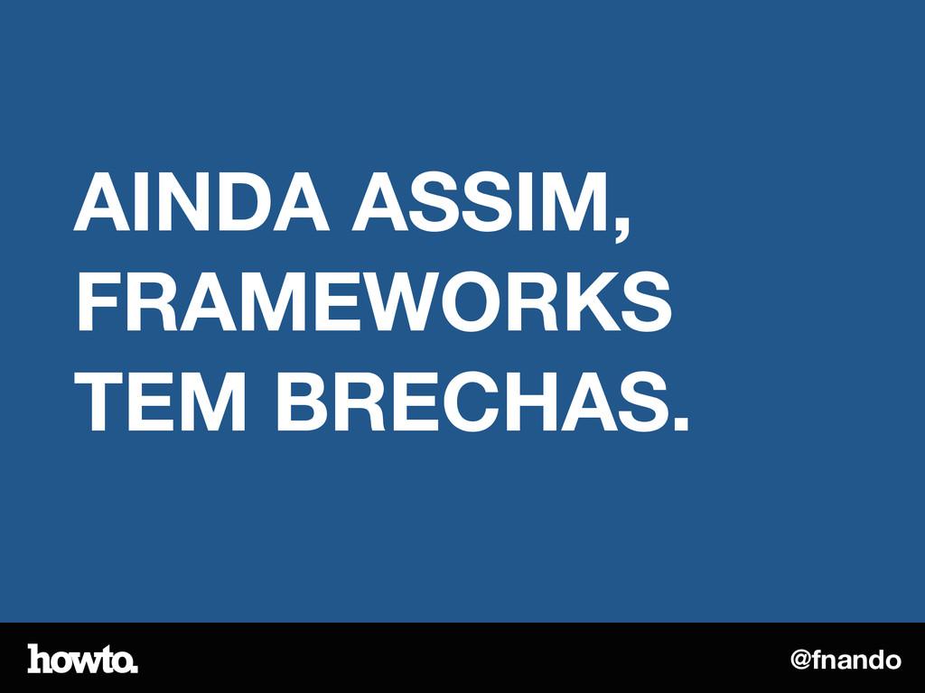 @fnando AINDA ASSIM, FRAMEWORKS TEM BRECHAS.