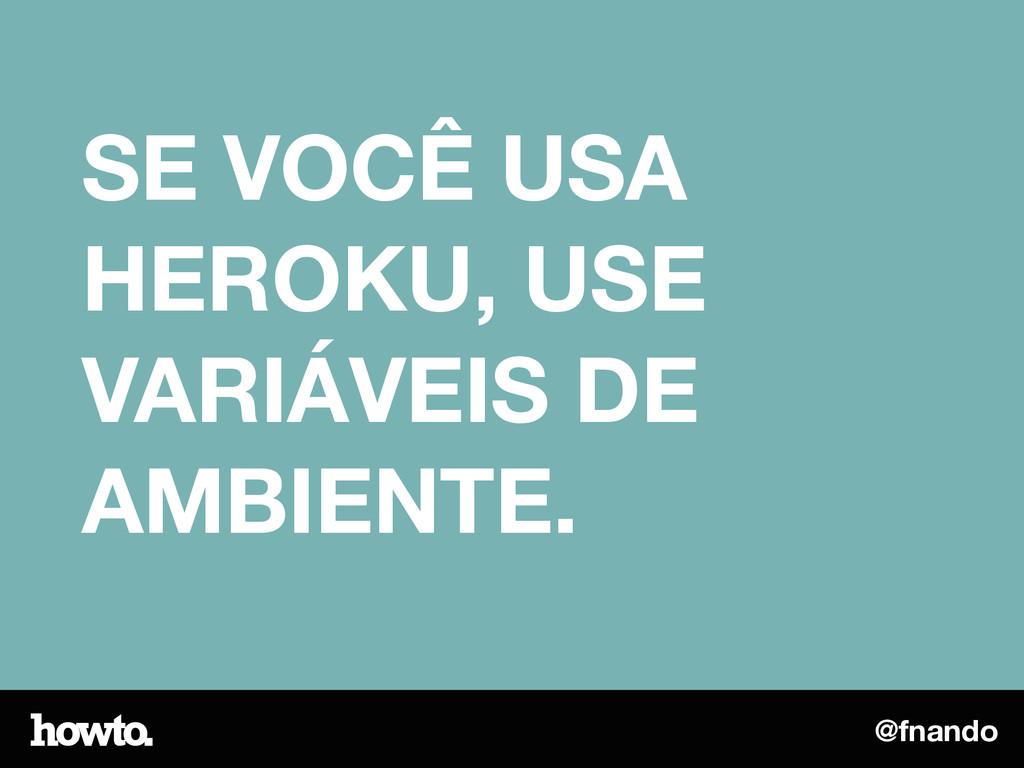 @fnando SE VOCÊ USA HEROKU, USE VARIÁVEIS DE AM...