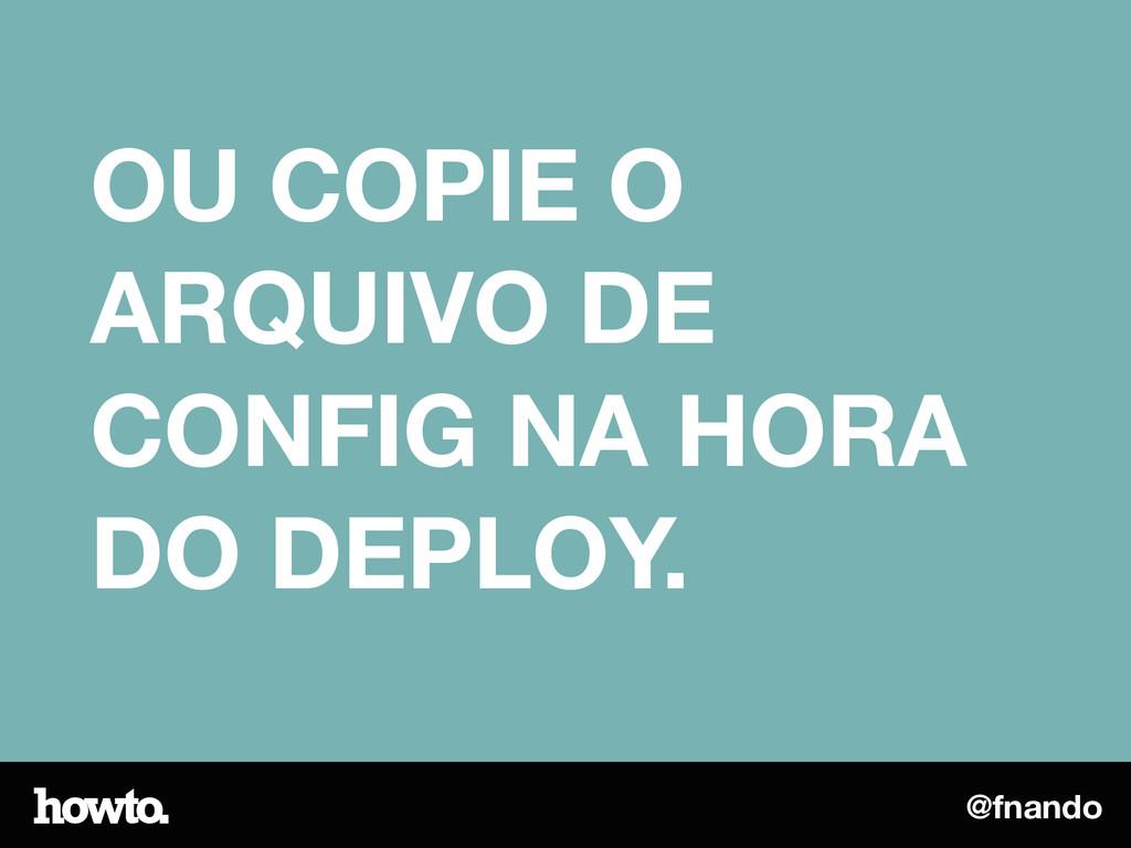 @fnando OU COPIE O ARQUIVO DE CONFIG NA HORA DO...