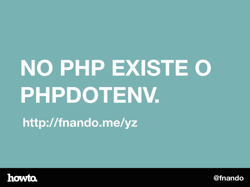 @fnando NO PHP EXISTE O PHPDOTENV. http://fnand...