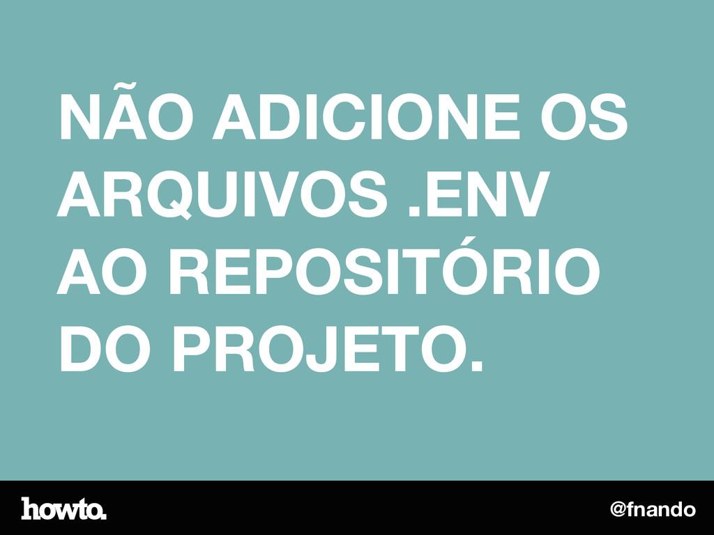 @fnando NÃO ADICIONE OS ARQUIVOS .ENV AO REPOSI...