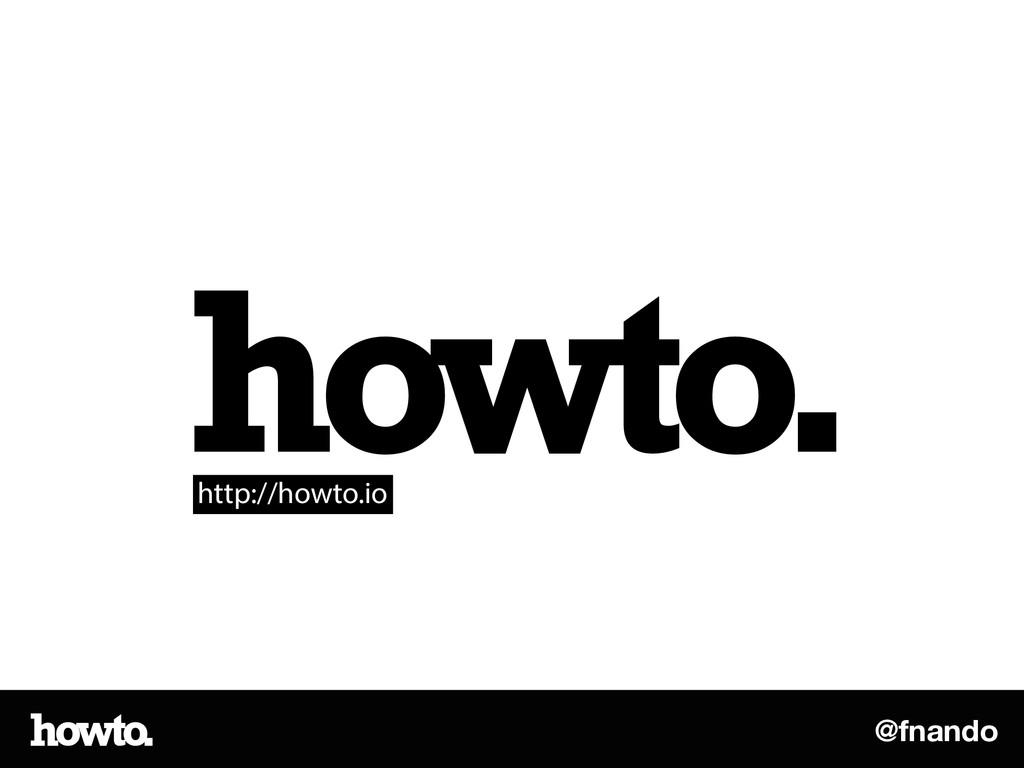 @fnando howto. http://howto.io