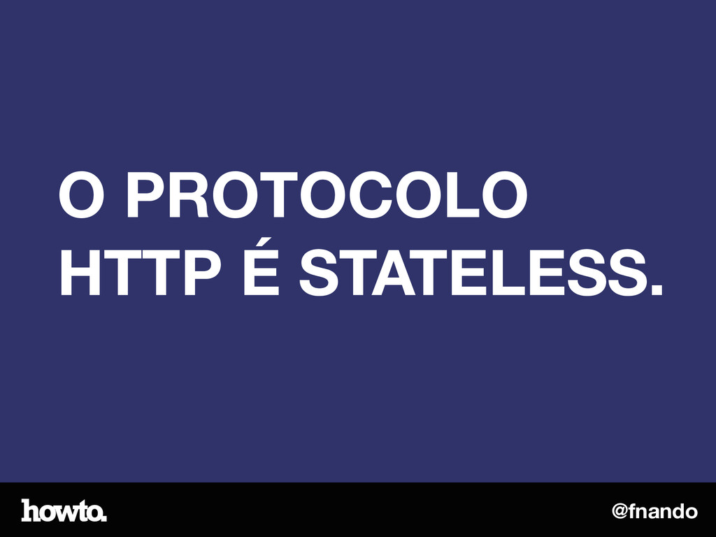 @fnando O PROTOCOLO HTTP É STATELESS.