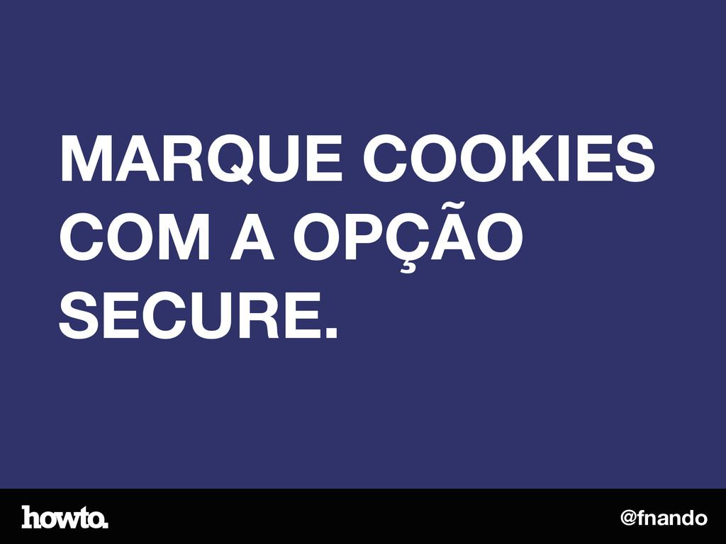 @fnando MARQUE COOKIES COM A OPÇÃO SECURE.