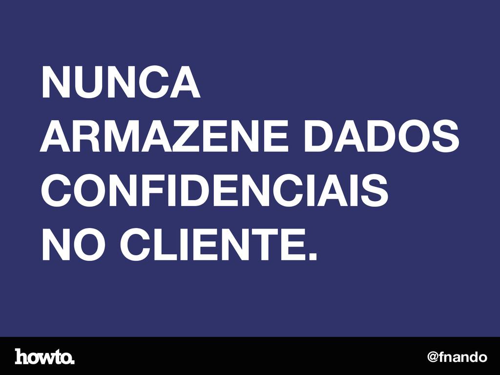 @fnando NUNCA ARMAZENE DADOS CONFIDENCIAIS NO C...