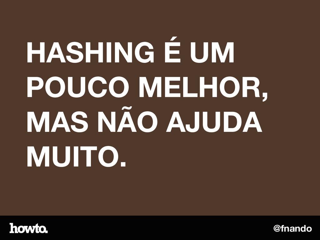 @fnando HASHING É UM POUCO MELHOR, MAS NÃO AJUD...
