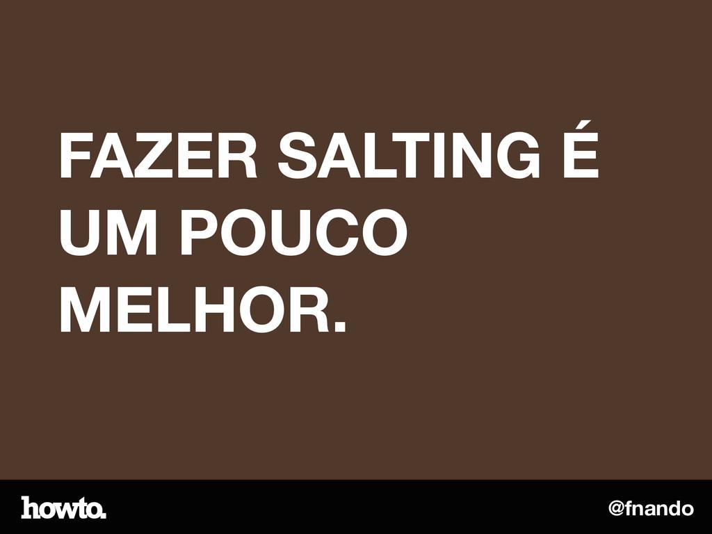 @fnando FAZER SALTING É UM POUCO MELHOR.