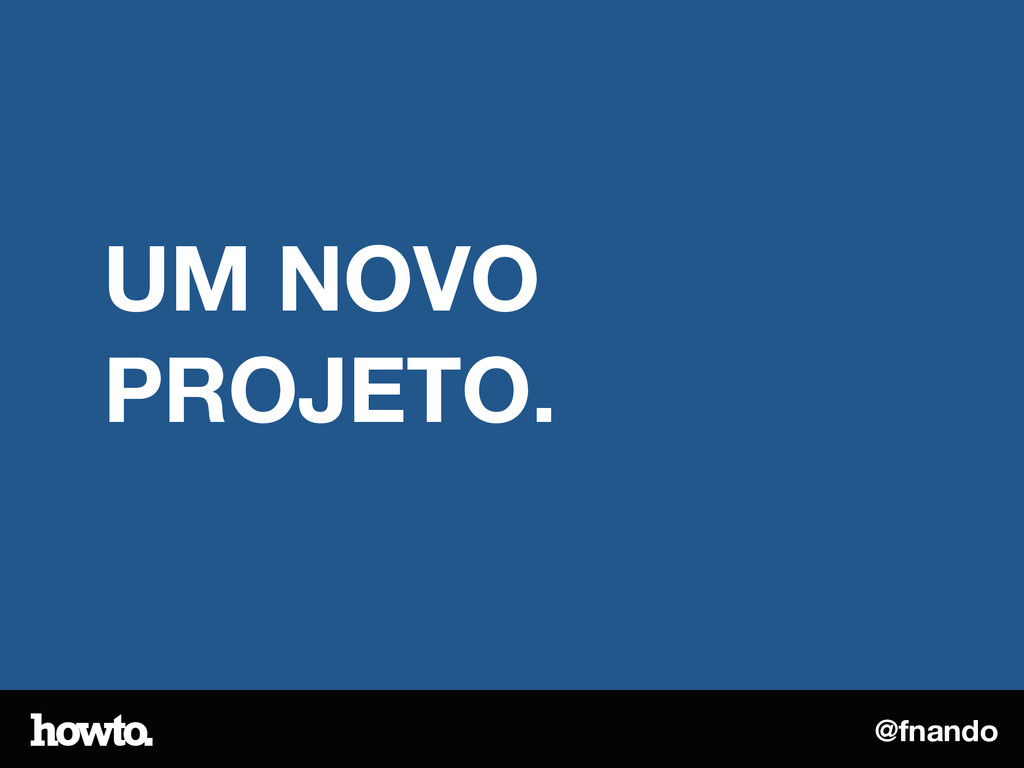 @fnando UM NOVO PROJETO.