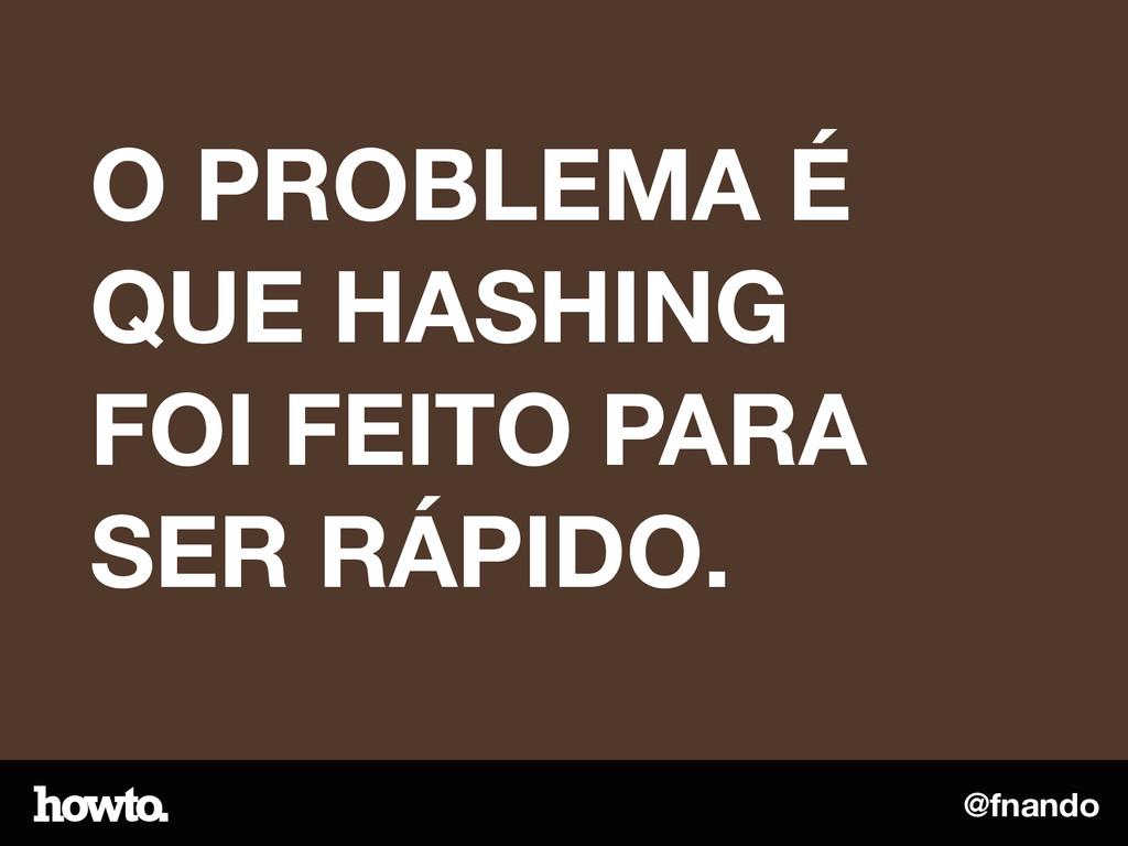 @fnando O PROBLEMA É QUE HASHING FOI FEITO PARA...