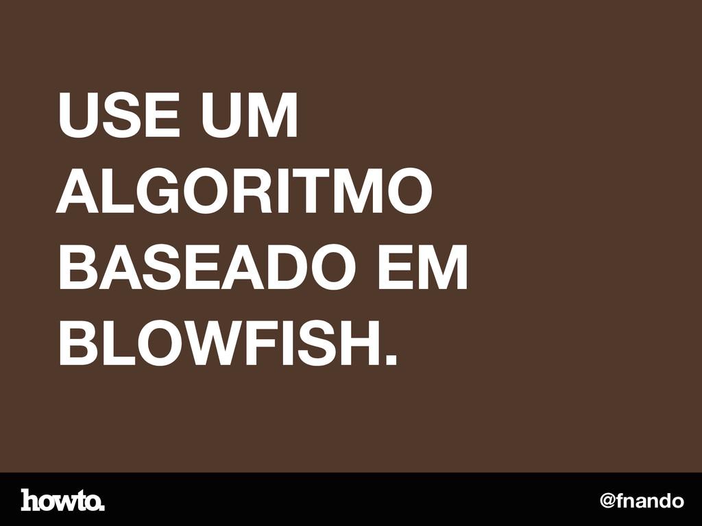 @fnando USE UM ALGORITMO BASEADO EM BLOWFISH.