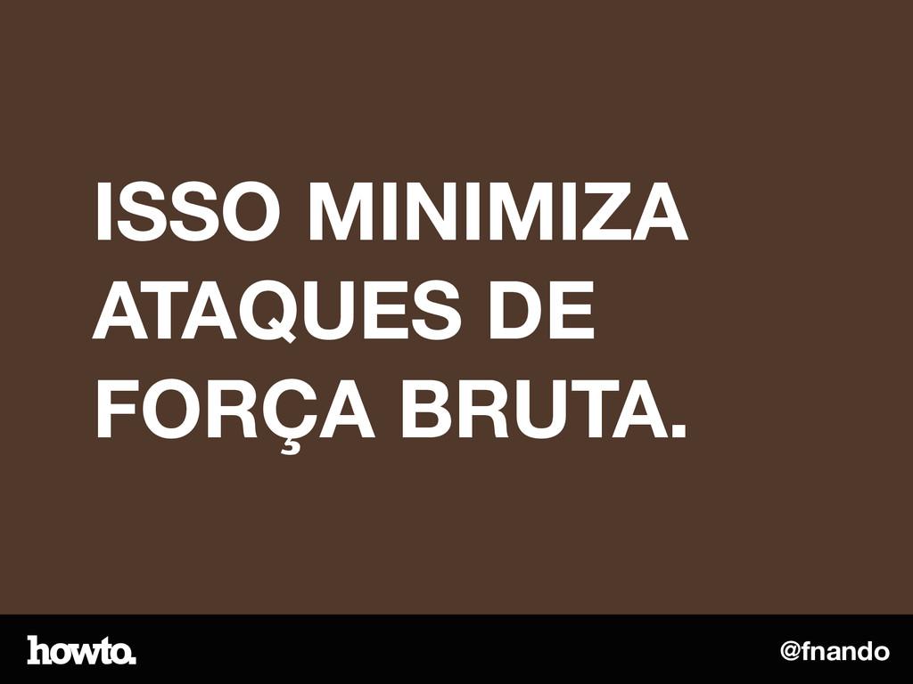 @fnando ISSO MINIMIZA ATAQUES DE FORÇA BRUTA.